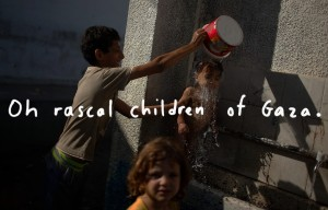 Oh rascal children of Gaza August 25 2014